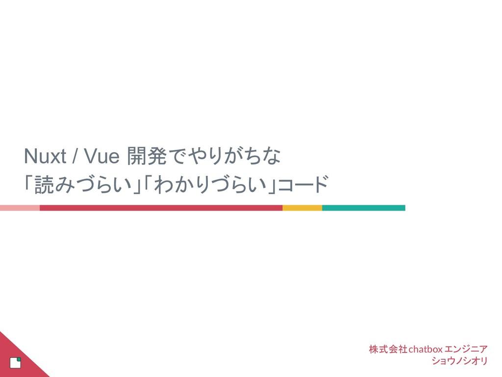 Nuxt / Vue 開発でやりがちな 「読みづらい」「わかりづらい」コード 株式会社chat...