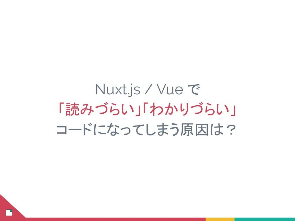 Nuxt.js / Vue で 「読みづらい」「わかりづらい」 コードになってしまう原因は?
