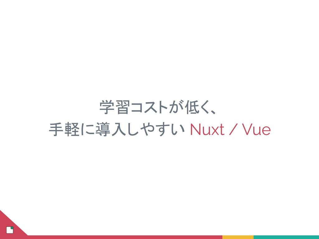 学習コストが低く、 手軽に導入しやすい Nuxt / Vue