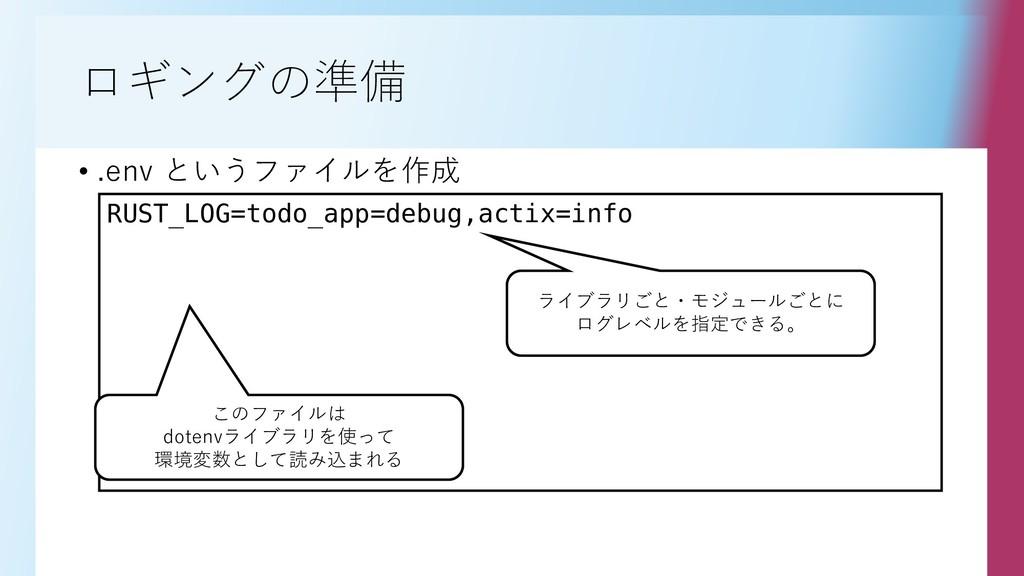 ロギングの準備 • .env というファイルを作成 RUST_LOG=todo_app=deb...