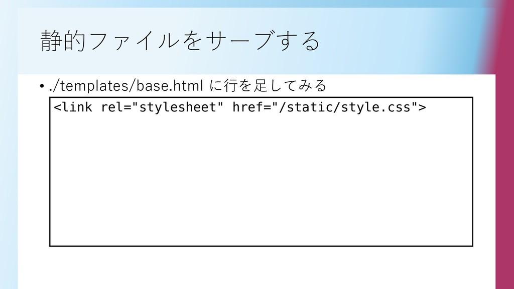 静的ファイルをサーブする • ./templates/base.html に行を足してみる <...