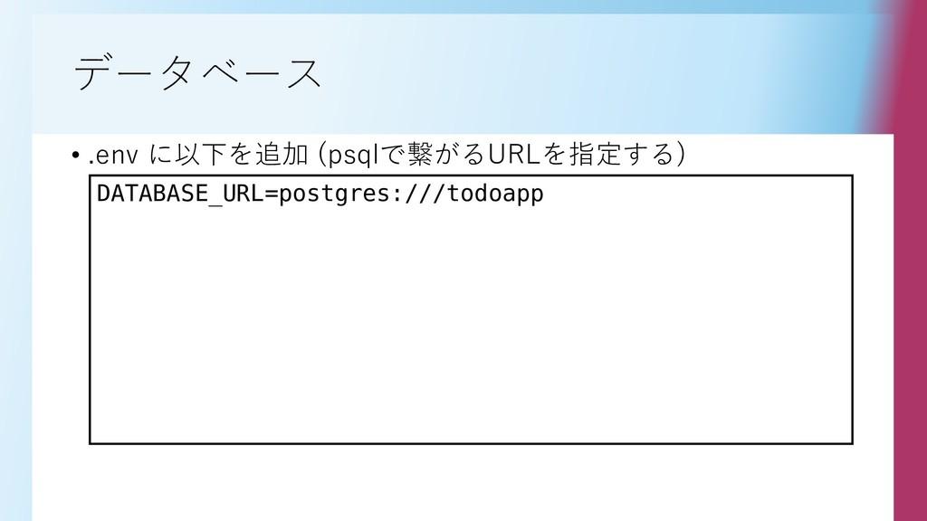 データベース • .env に以下を追加 (psqlで繋がるURLを指定する) DATABAS...