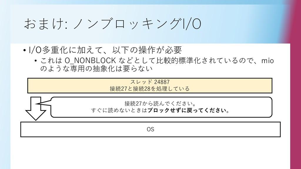 おまけ: ノンブロッキングI/O • I/O多重化に加えて、以下の操作が必要 • これは O_...