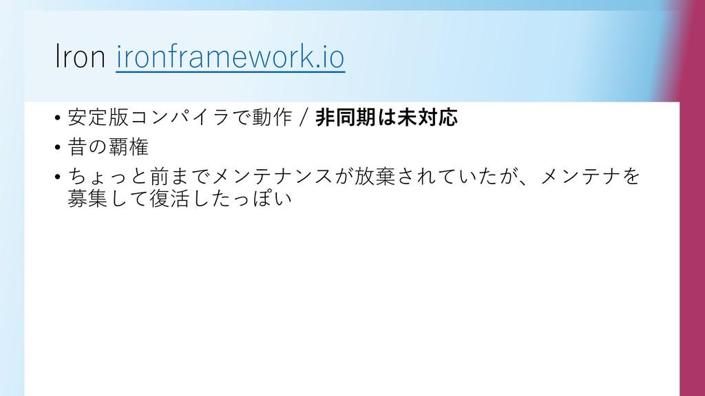 Iron ironframework.io • 安定版コンパイラで動作 / 非同期は未対応 •...