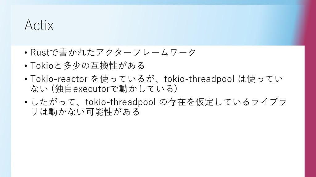 Actix • Rustで書かれたアクターフレームワーク • Tokioと多少の互換性がある ...