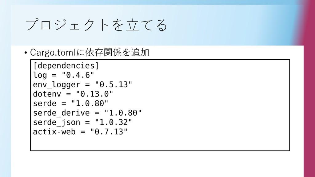 プロジェクトを立てる • Cargo.tomlに依存関係を追加 [dependencies] ...