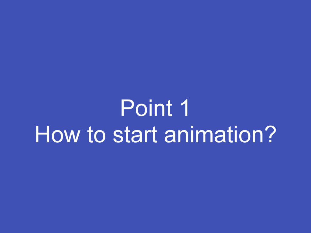 Point 1 How to start animation?