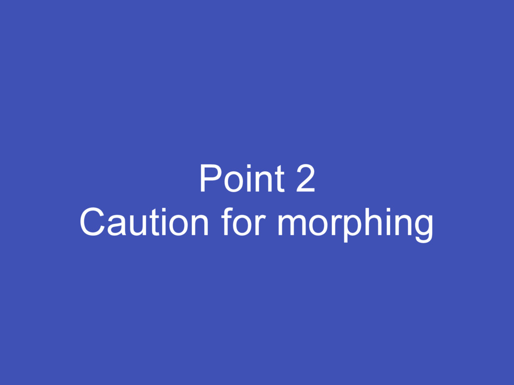 Point 2 Caution for morphing