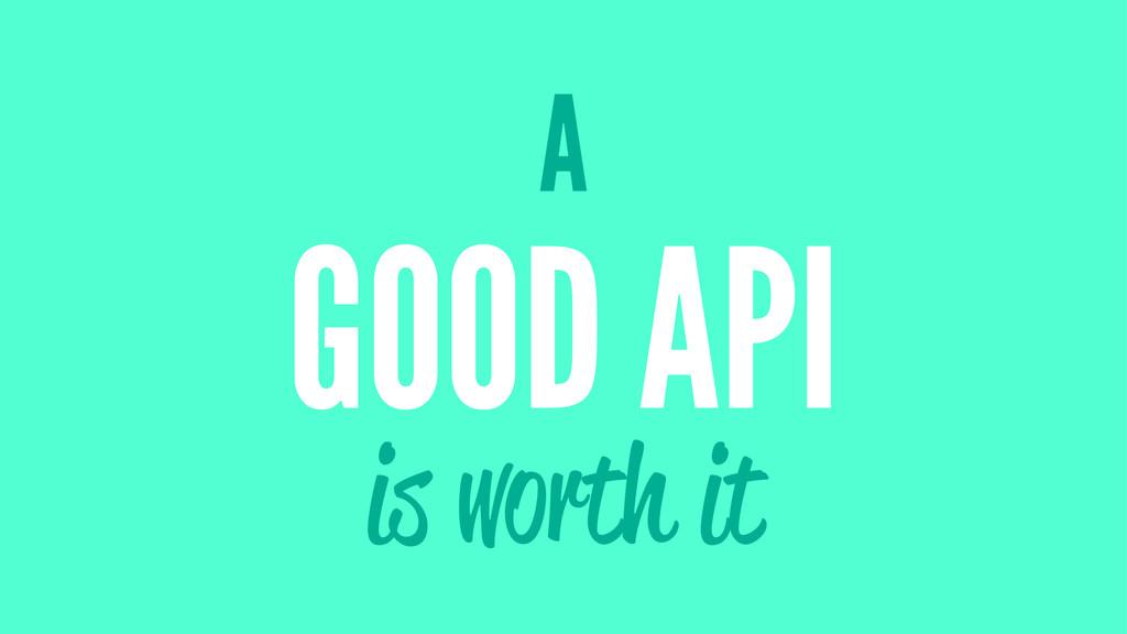 A GOOD API is worth it