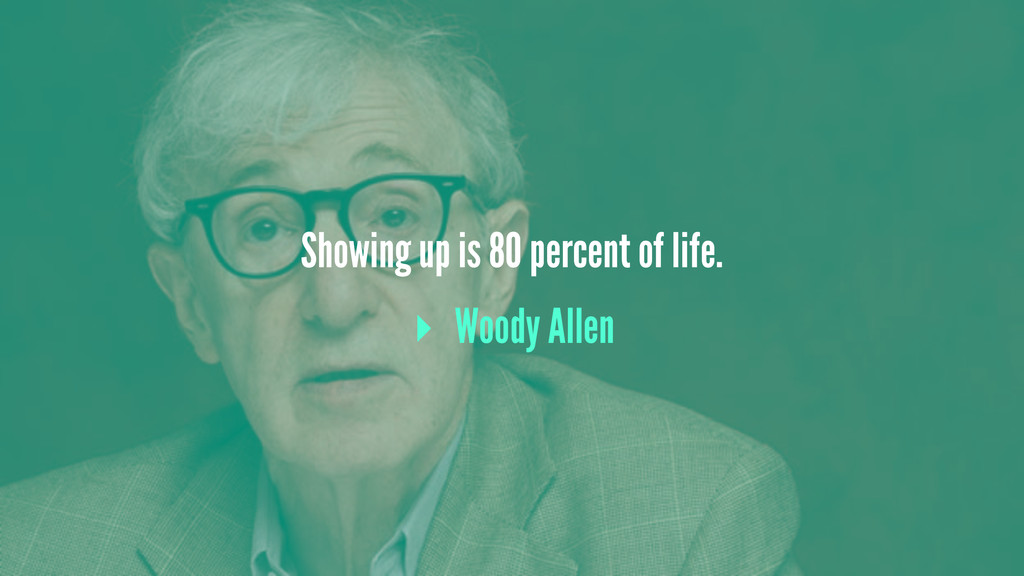 Showing up is 80 percent of life. ▸ Woody Allen
