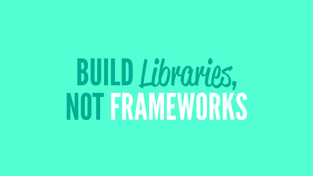 BUILD Libraries, NOT FRAMEWORKS