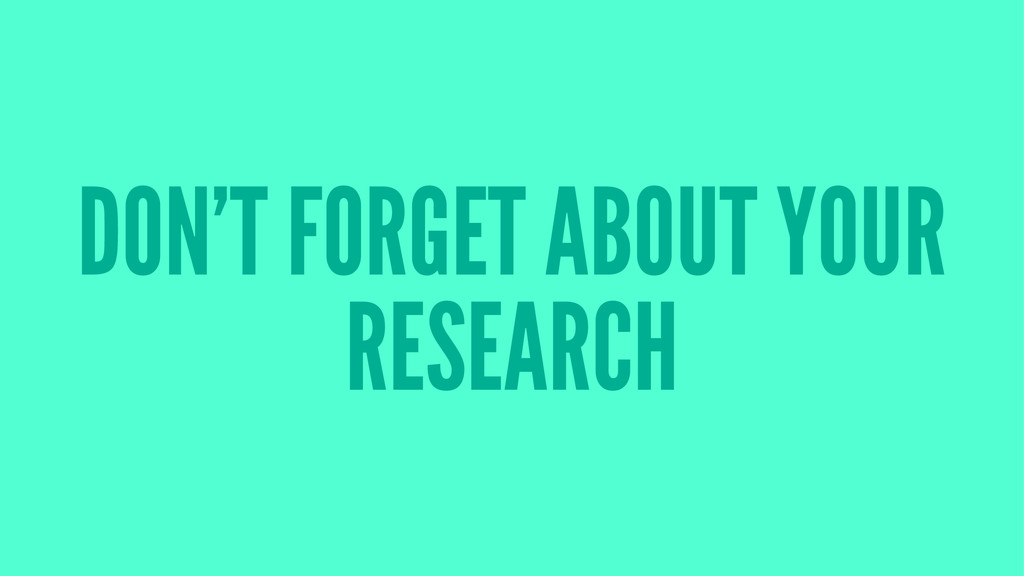 DON'T FORGET ABOUT YOUR RESEARCH