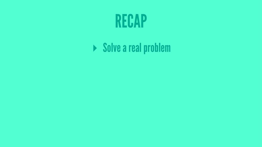 RECAP ▸ Solve a real problem