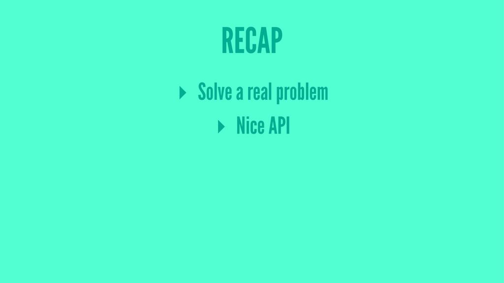 RECAP ▸ Solve a real problem ▸ Nice API