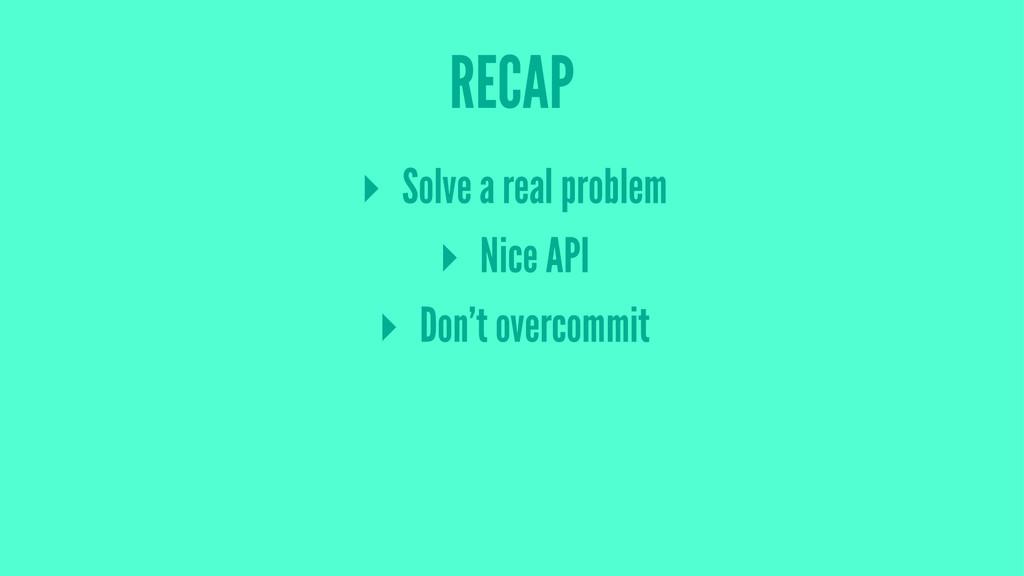 RECAP ▸ Solve a real problem ▸ Nice API ▸ Don't...