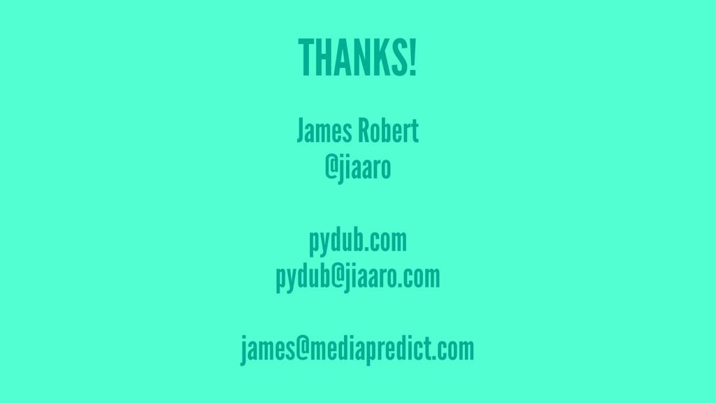 THANKS! James Robert @jiaaro pydub.com pydub@ji...