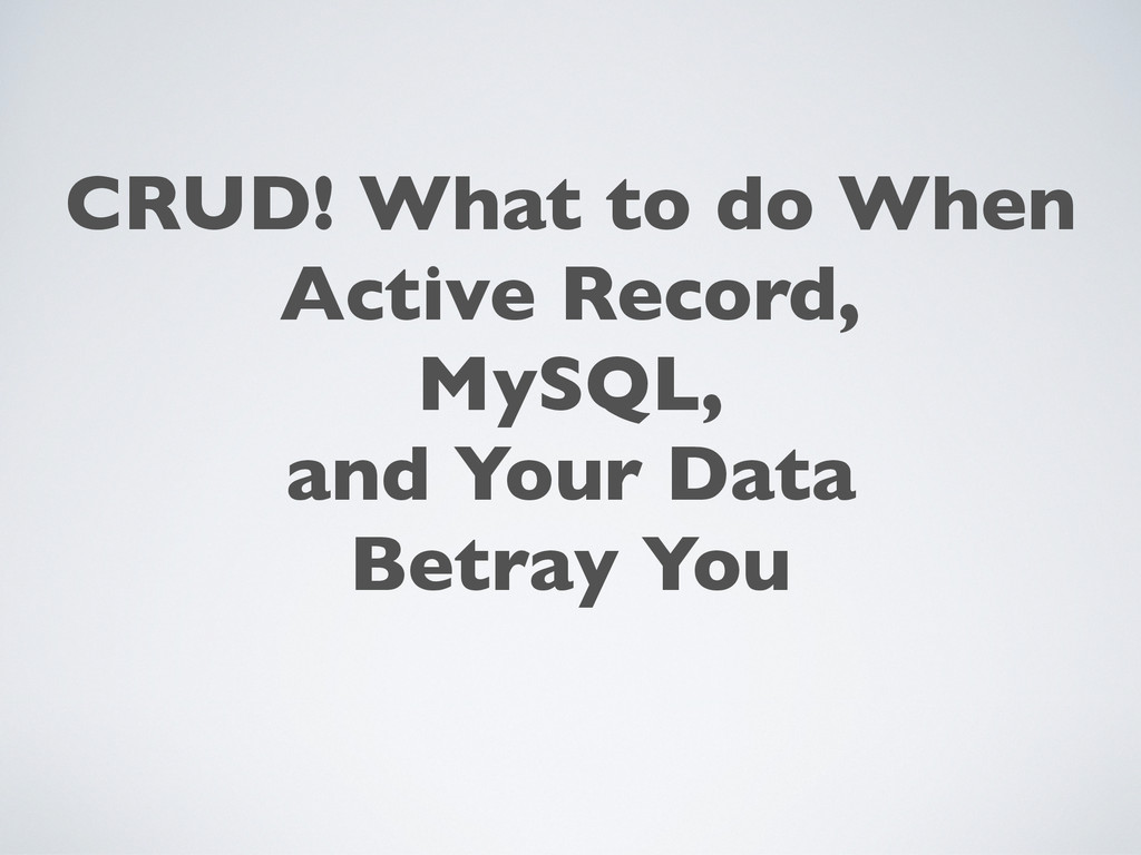 CRUD! What to do When Active Record, MySQL, and...