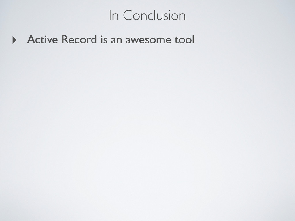 In Conclusion ‣ Active Record is an awesome tool