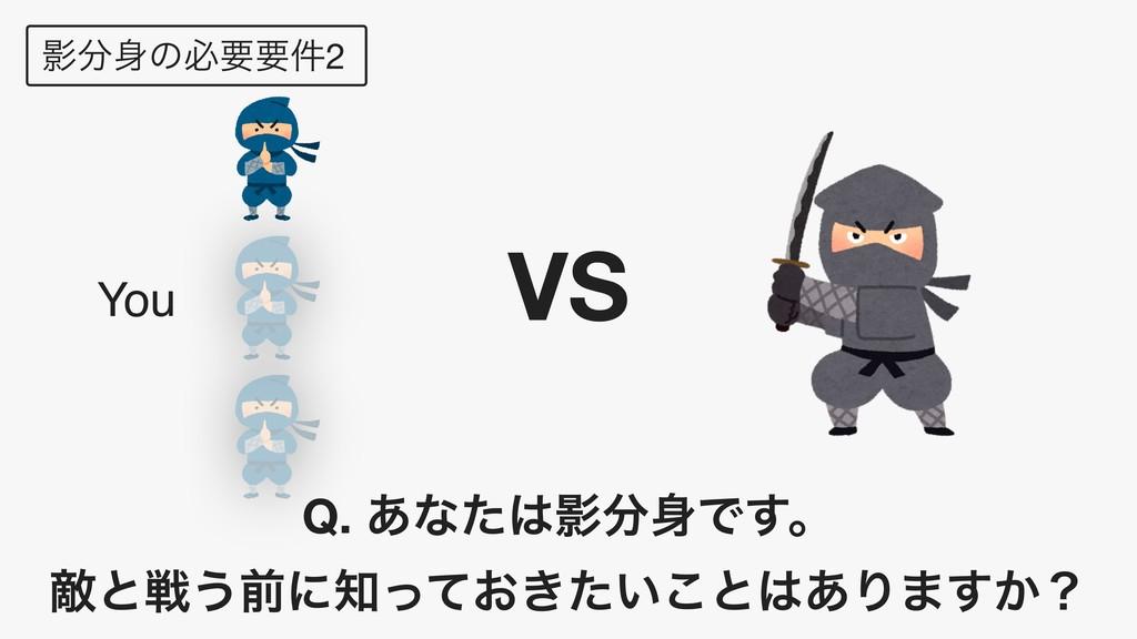 Өͷඞཁཁ݅2 VS You Q. ͋ͳͨӨͰ͢ɻ ఢͱઓ͏લʹ͓͖͍ͬͯͨ͜ͱ...