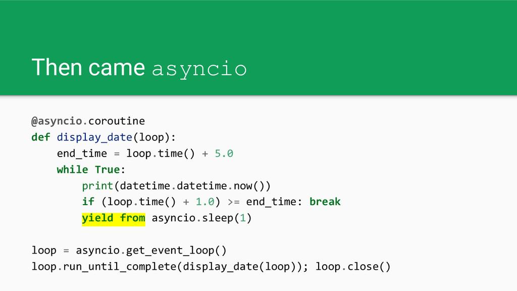 Then came asyncio @asyncio.coroutine def displa...