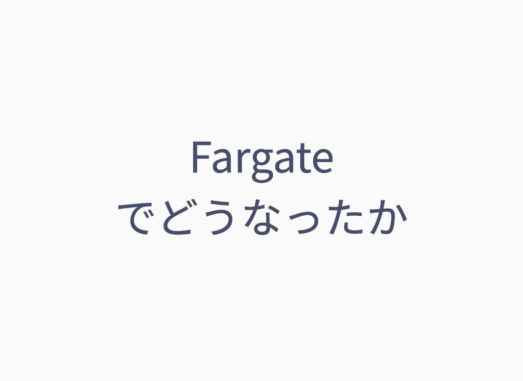 Fargate Fargate でどうなったか でどうなったか