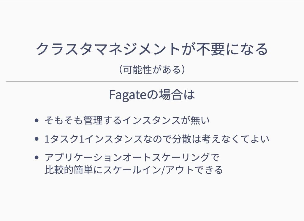 クラスタマネジメントが不要になる クラスタマネジメントが不要になる (可能性がある) Faga...