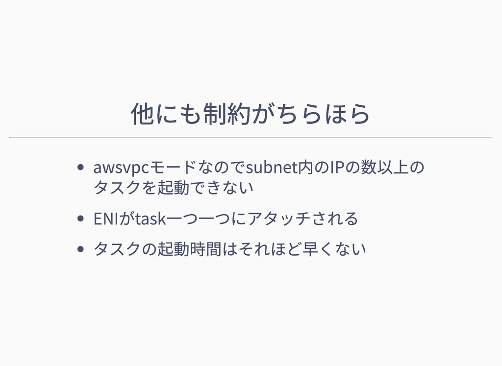 他にも制約がちらほら 他にも制約がちらほら awsvpcモードなのでsubnet内のIPの数以...