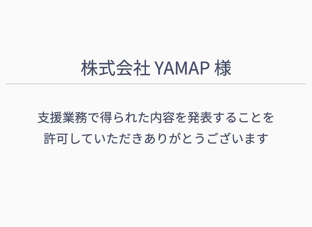 株式会社 YAMAP 様 株式会社 YAMAP 様 支援業務で得られた内容を発表することを 支...
