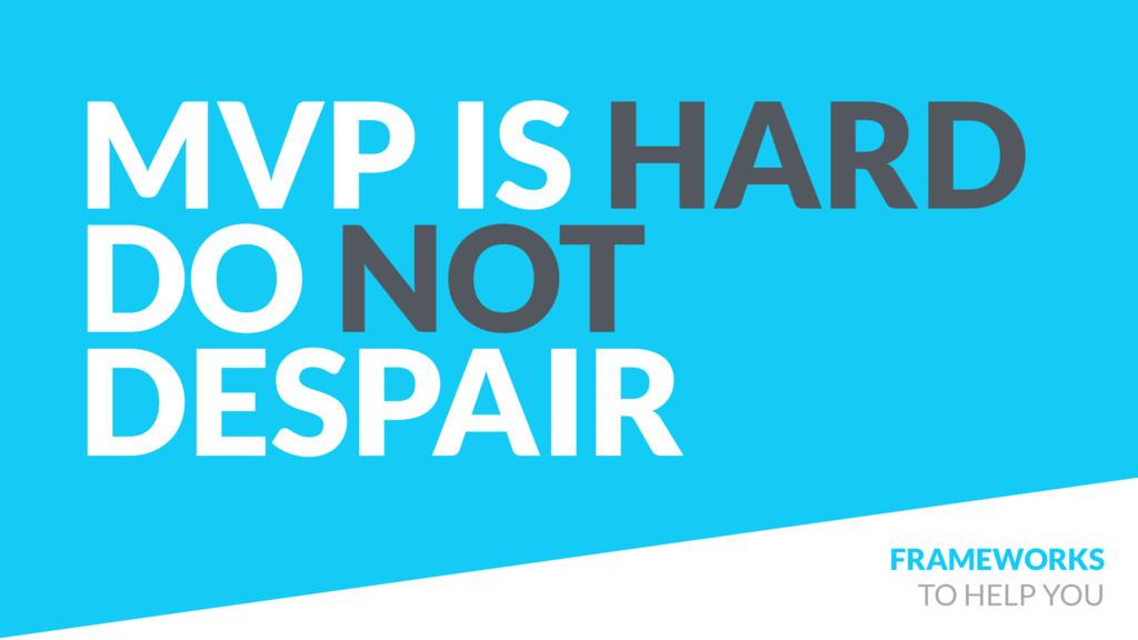 MVP IS HARD DO NOT DESPAIR FRAMEWORKS TO HELP ...
