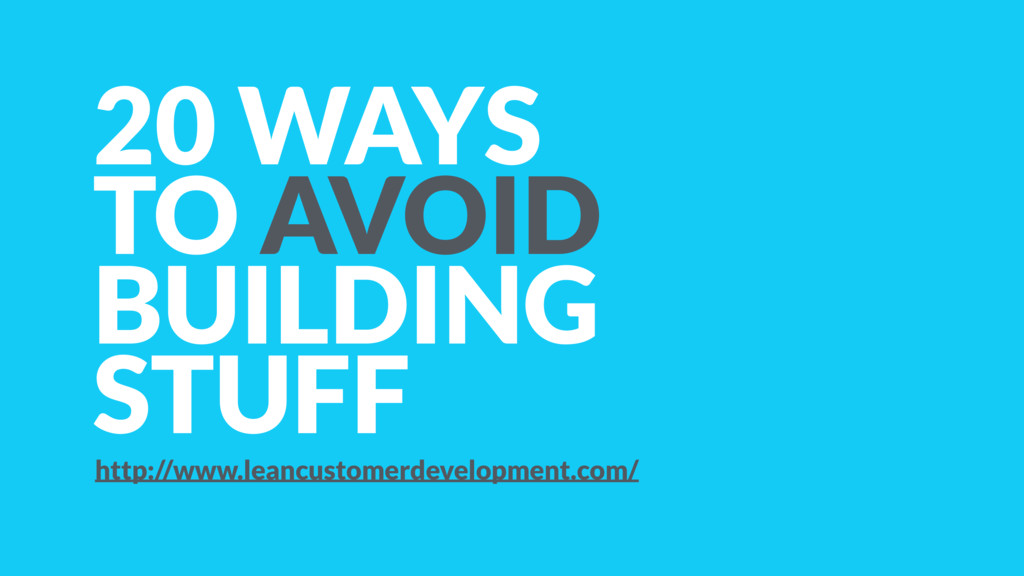 20 WAYS TO AVOID BUILDING STUFF http://www.lean...