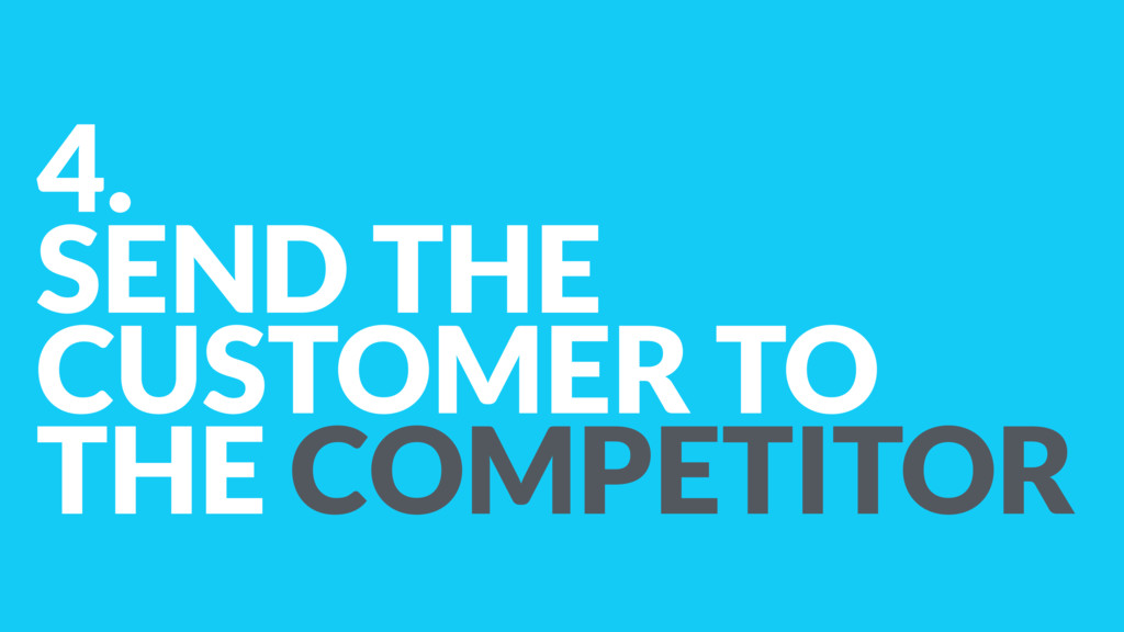 4. SEND THE CUSTOMER TO THE COMPETITOR