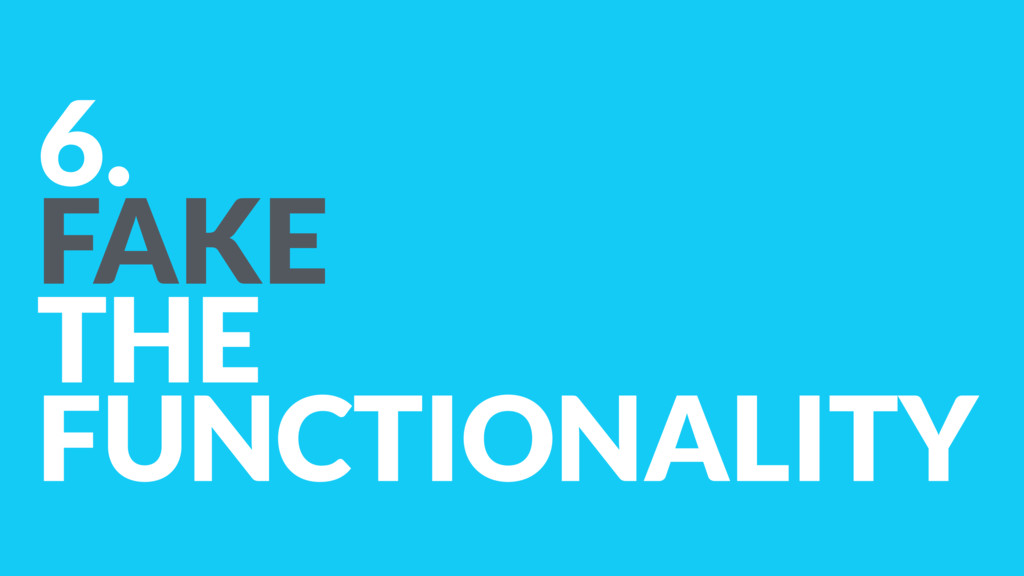 6. FAKE  THE FUNCTIONALITY