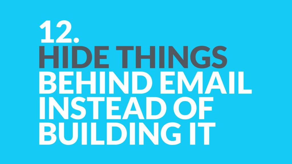 12. HIDE THINGS BEHIND EMAIL INSTEAD OF BUILDIN...