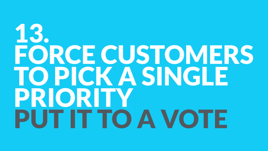 13. FORCE CUSTOMERS  TO PICK A SINGLE PRIORITY...