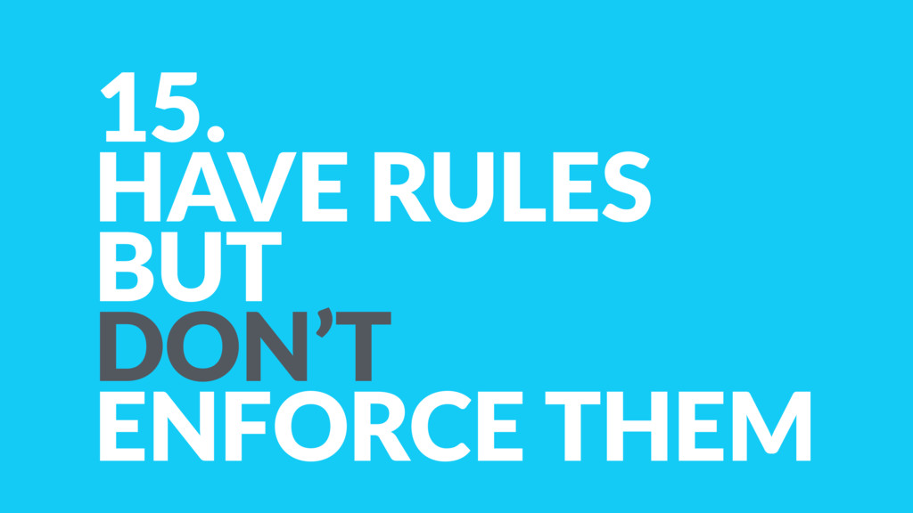 15. HAVE RULES BUT  DON'T ENFORCE THEM
