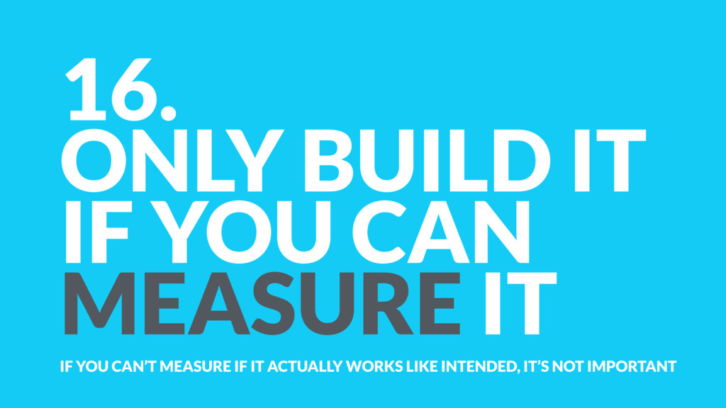 16. ONLY BUILD IT  IF YOU CAN MEASURE IT IF YO...