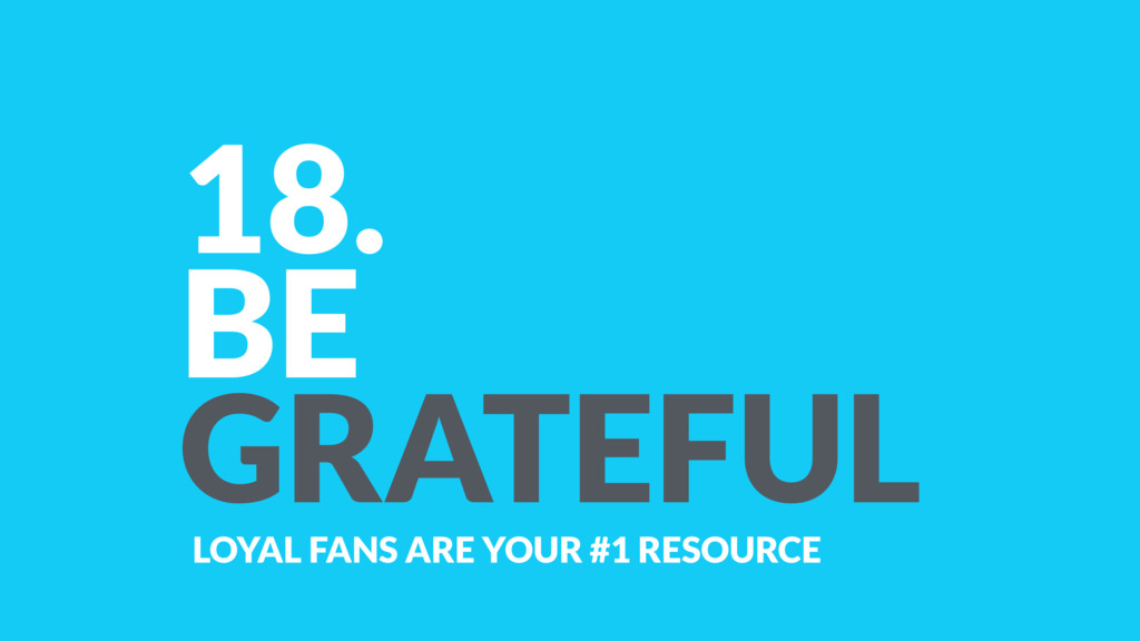 18. BE GRATEFUL LOYAL FANS ARE YOUR #1 RESOURCE