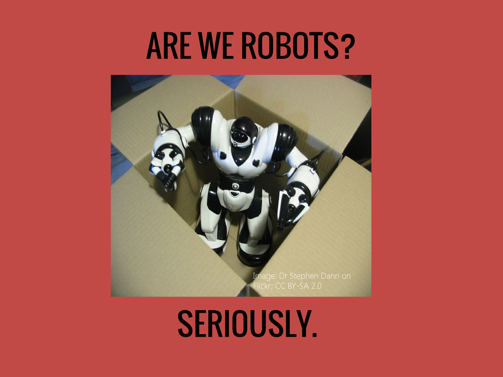 ARE WE ROBOTS? SERIOUSLY. Image: Dr Stephen Dan...