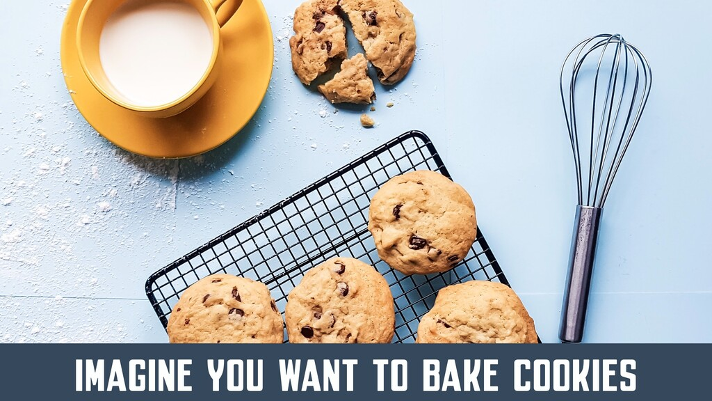 IMAGINE YOU WANT TO BAKE COOKIES