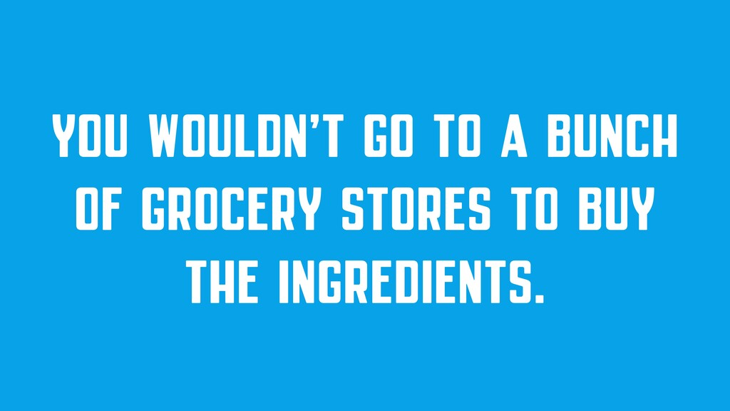 YOU WOULDN'T GO TO A BUNCH OF GROCERY STORES TO...