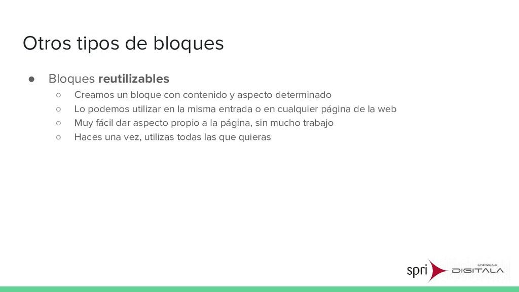 Otros tipos de bloques ● Bloques reutilizables ...