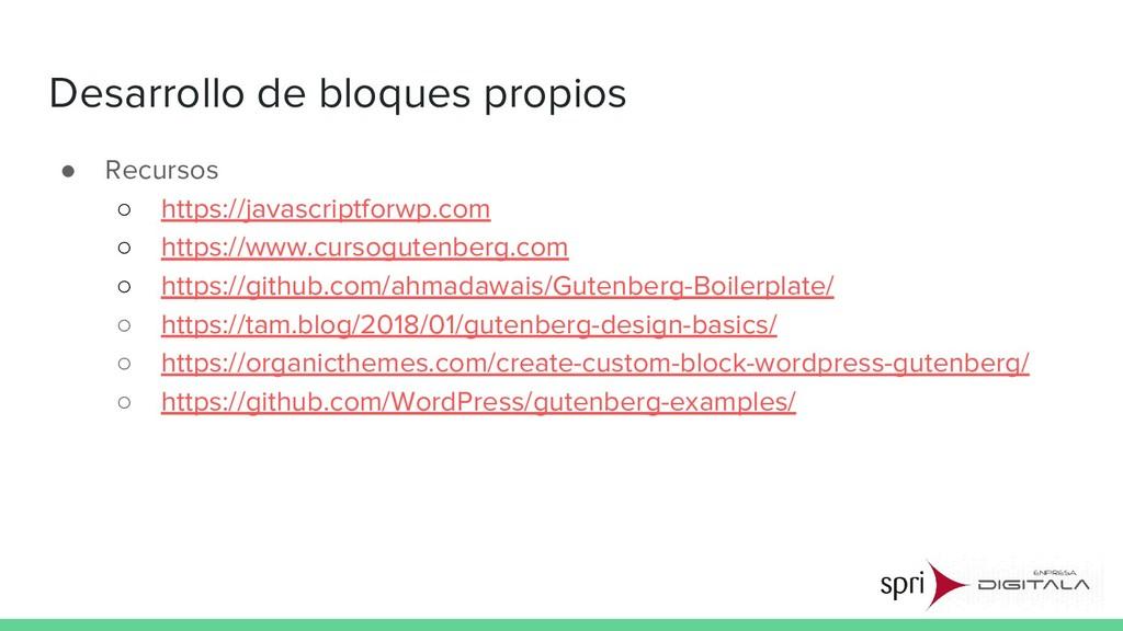 Desarrollo de bloques propios ● Recursos ○ http...
