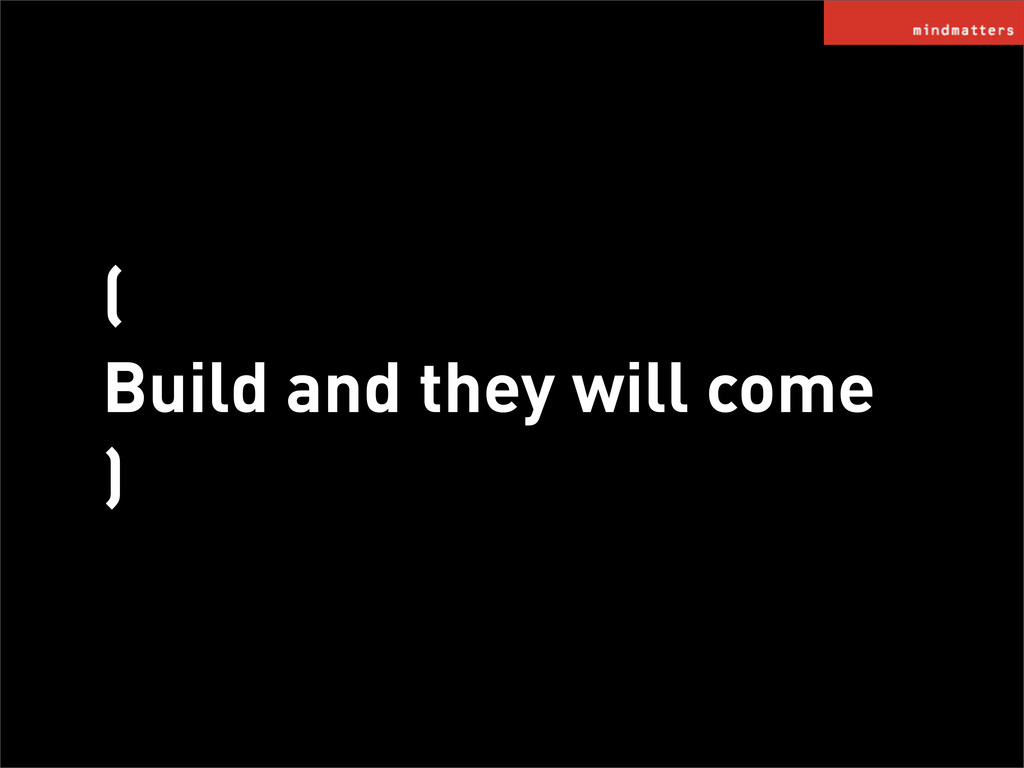 ( Build and they will come )