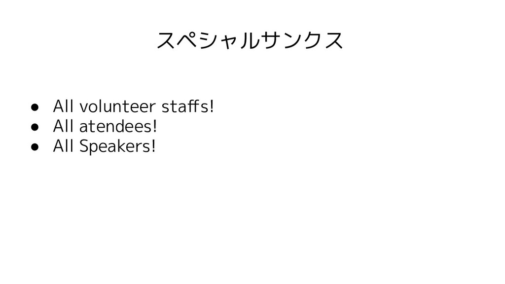 スペシャルサンクス ● All volunteer staffs! ● All atendees...