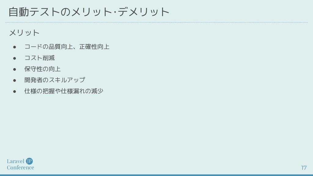 Laravel Conference JP 17 自動テストのメリット・デメリット ● コード...