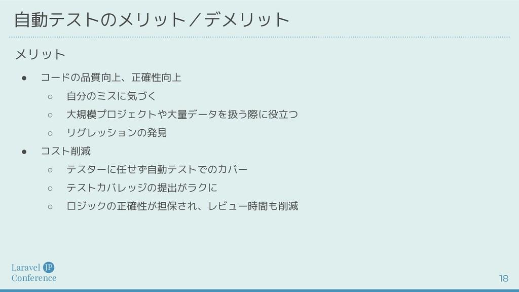 Laravel Conference JP 18 自動テストのメリット/デメリット ● コード...