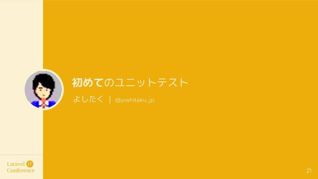 Laravel Conference JP 初めてのユニットテスト よしたく   @yoshi...