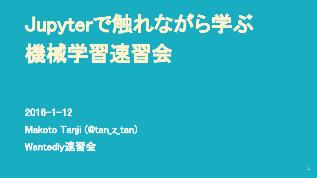 Jupyterで触れながら学ぶ 機械学習速習会 2016-1-12 Makoto Tanji ...