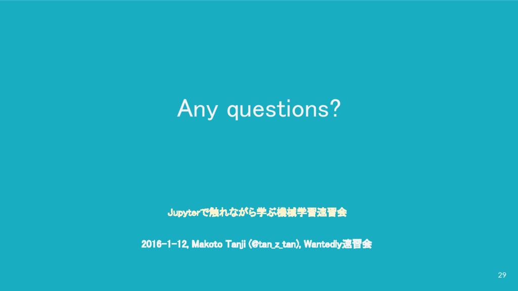 Any questions? 29 Jupyterで触れながら学ぶ機械学習速習会 2016-1...