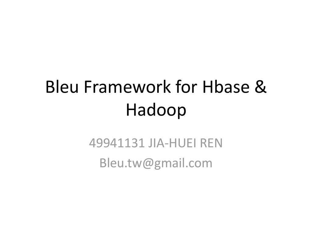 Bleu Framework for Hbase & Hadoop 49941131 JIA-...